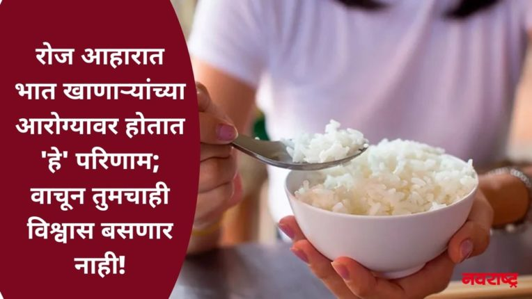 रोज आहारात भात खाणाऱ्यांच्या आरोग्यावर होतात 'हे' परिणाम; वाचून तुमचाही बसणार नाही विश्वास!