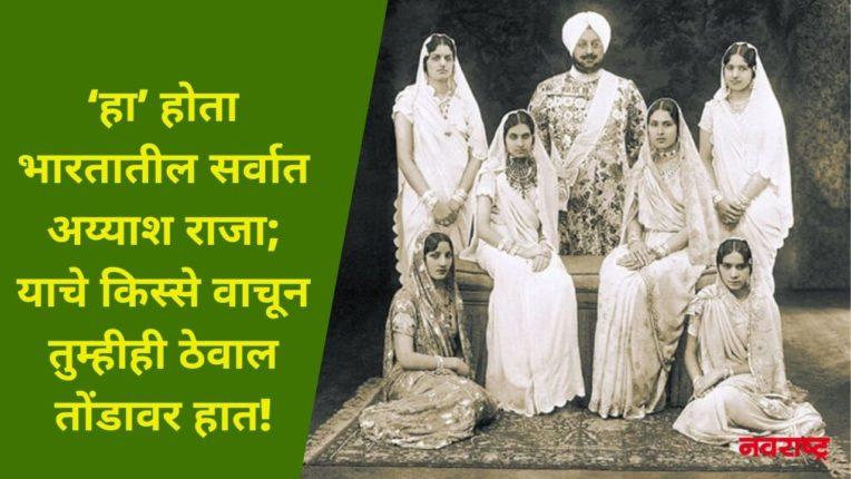 'हा' होता भारतातील सर्वात अय्याश राजा; याचे किस्से वाचून तुम्हीही ठेवाल तोंडावर हात!