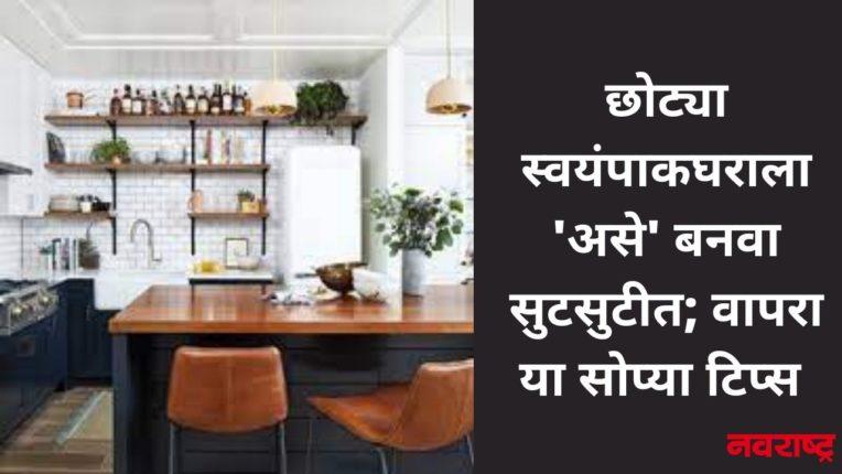 छोट्या स्वयंपाकघराला 'असे' बनवा सुटसुटीत; वापरा या सोप्या टिप्स