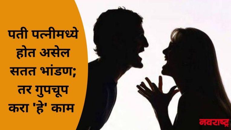 पती पत्नीमध्ये होत असेल सतत भांडण; तर गुपचूप करा 'हे' काम