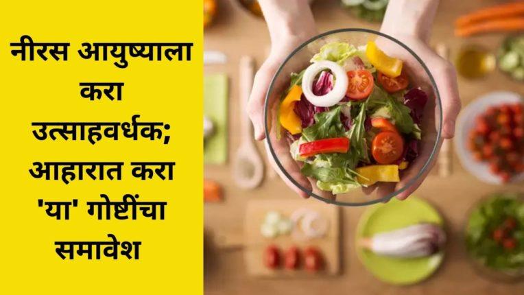 नीरस आयुष्याला करा उत्साहवर्धक; आहारात करा 'या' गोष्टींचा समावेश
