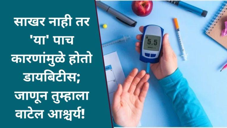 साखर नाही तर 'या' पाच कारणांमुळे होतो डायबिटीस; जाणून तुम्हाला वाटेल आश्चर्य!