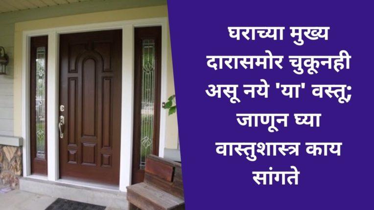 घराच्या मुख्य दारासमोर चुकूनही असू नये 'या' वस्तू; जाणून घ्या वास्तुशास्त्र काय सांगते