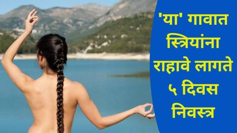 'या' गावात स्त्रियांना राहावे लागते ५ दिवस निवस्त्र; प्रथा न पाळल्यास…